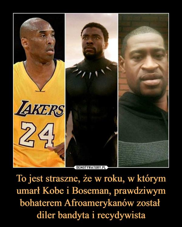 To jest straszne, że w roku, w którym umarł Kobe i Boseman, prawdziwym bohaterem Afroamerykanów został diler bandyta i recydywista –