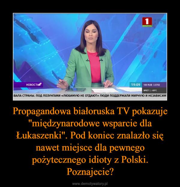 Propagandowa białoruska TV pokazuje ''międzynarodowe wsparcie dla Łukaszenki''. Pod koniec znalazło się nawet miejsce dla pewnego pożytecznego idioty z Polski. Poznajecie? –