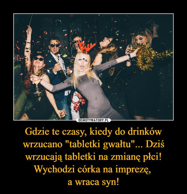 """Gdzie te czasy, kiedy do drinków wrzucano """"tabletki gwałtu""""... Dziś wrzucają tabletki na zmianę płci! Wychodzi córka na imprezę, a wraca syn! –"""