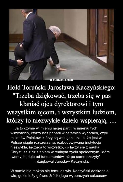 """Hołd Toruński Jarosława Kaczyńskiego: """"Trzeba dziękować, trzeba się w pas kłaniać ojcu dyrektorowi i tym wszystkim ojcom, i wszystkim ludziom, którzy to niezwykłe dzieło wspierają. ...."""