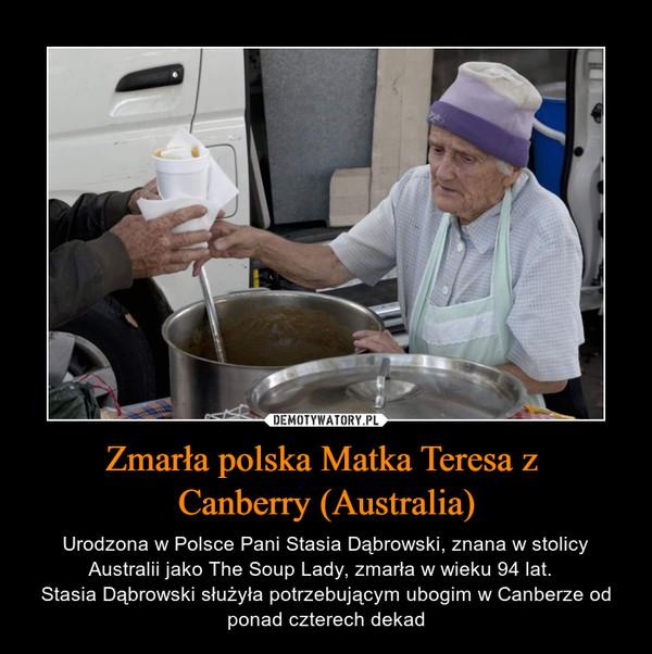 Zmarła polska Matka Teresa z Canberry (Australia) – Urodzona w Polsce Pani Stasia Dąbrowski, znana w stolicy Australii jako The Soup Lady, zmarła w wieku 94 lat.  Stasia Dąbrowski służyła potrzebującym ubogim w Canberze od ponad czterech dekad