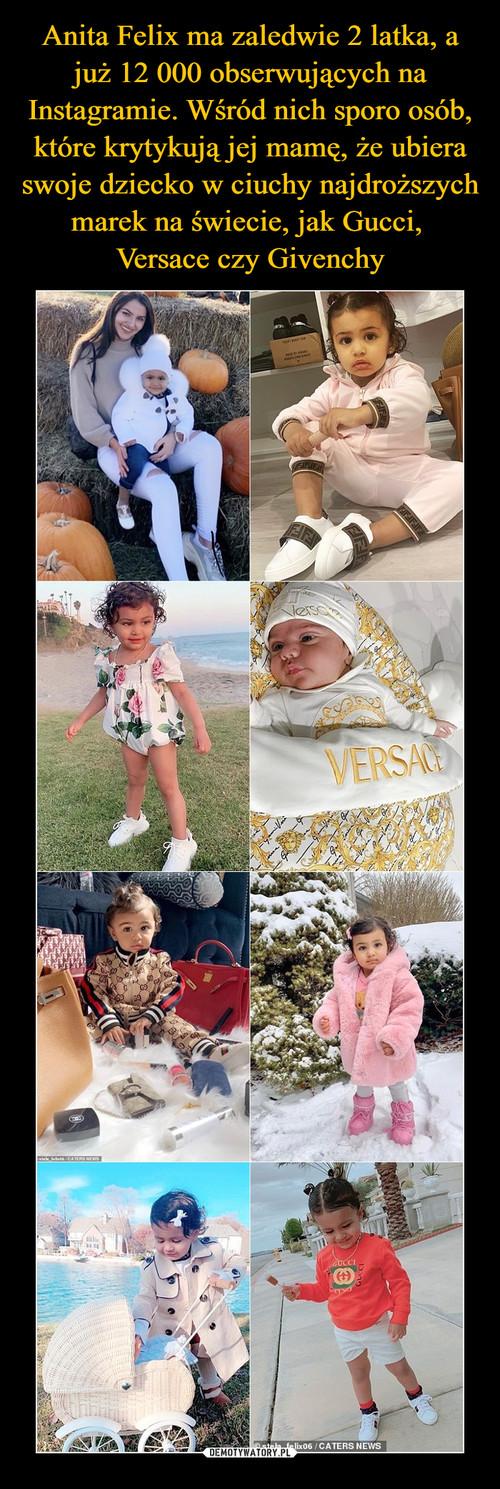 Anita Felix ma zaledwie 2 latka, a już 12 000 obserwujących na Instagramie. Wśród nich sporo osób, które krytykują jej mamę, że ubiera swoje dziecko w ciuchy najdroższych marek na świecie, jak Gucci,  Versace czy Givenchy