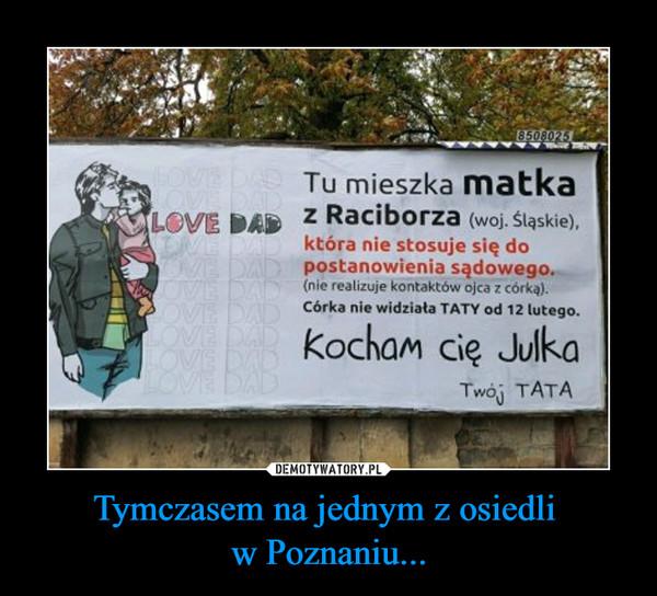 Tymczasem na jednym z osiedli w Poznaniu... –