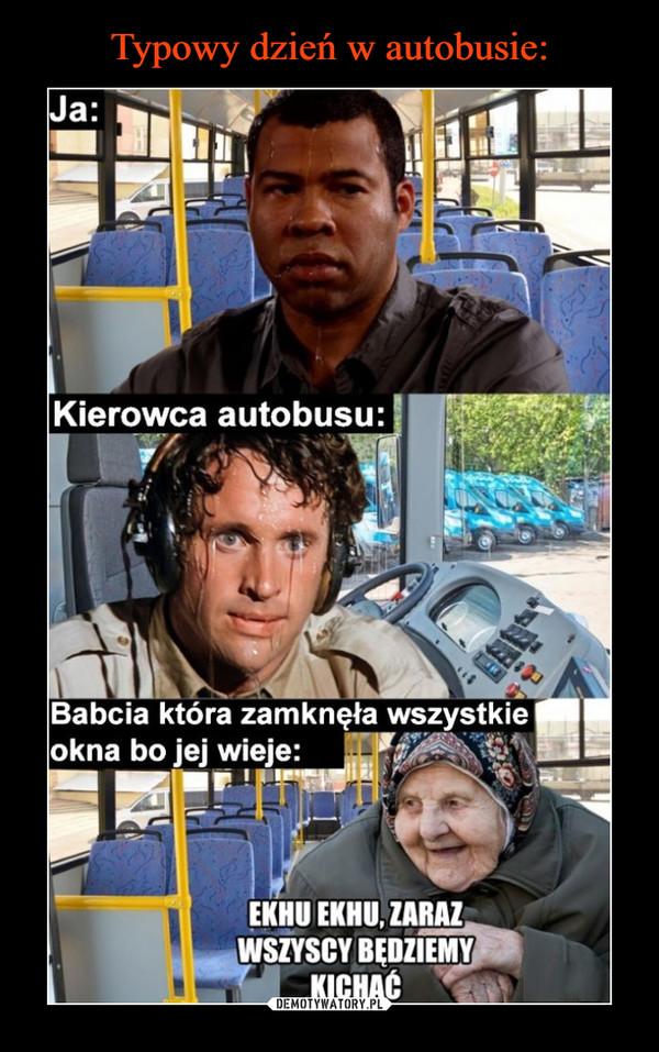 –  Typowy dzień w autobusie:Ja:Kierowca autobusu:Babcia która zamknęła wszystkieokna bo jej wieje:EKHU EKHU, ZARAZWSZYSCY BĘDZIEMYKICHAĆDEMOTYWATORY.PL