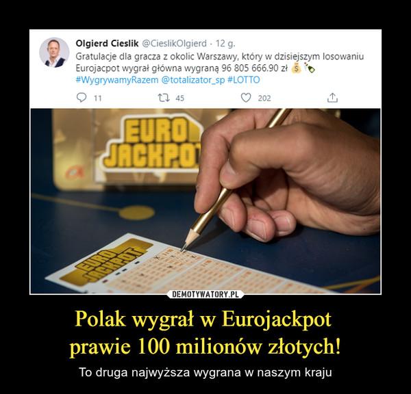 Polak wygrał w Eurojackpot prawie 100 milionów złotych! – To druga najwyższa wygrana w naszym kraju Olgierd Cieslik@CieslikOlgierdGratulacje dla gracza z okolic Warszawy, który w dzisiejszym losowaniu Eurojacpot wygrał główna wygraną 96 805 666.90 zł