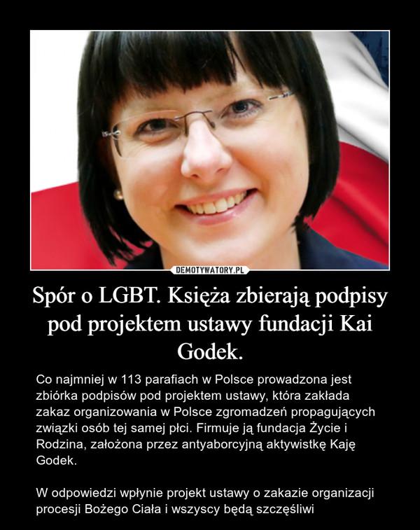 Spór o LGBT. Księża zbierają podpisy pod projektem ustawy fundacji Kai Godek. – Co najmniej w 113 parafiach w Polsce prowadzona jest zbiórka podpisów pod projektem ustawy, która zakłada zakaz organizowania w Polsce zgromadzeń propagujących związki osób tej samej płci. Firmuje ją fundacja Życie i Rodzina, założona przez antyaborcyjną aktywistkę Kaję Godek. W odpowiedzi wpłynie projekt ustawy o zakazie organizacji procesji Bożego Ciała i wszyscy będą szczęśliwi