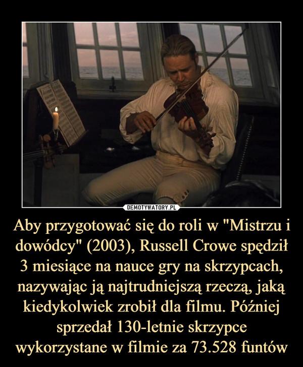 """Aby przygotować się do roli w """"Mistrzu i dowódcy"""" (2003), Russell Crowe spędził 3 miesiące na nauce gry na skrzypcach, nazywając ją najtrudniejszą rzeczą, jaką kiedykolwiek zrobił dla filmu. Później sprzedał 130-letnie skrzypce wykorzystane w filmie za 73.528 funtów –"""