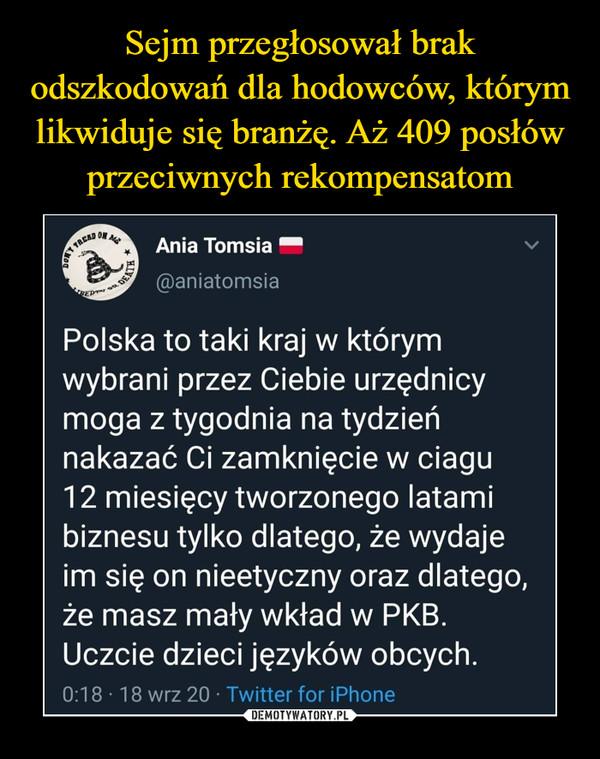 –  Polska to taki kraj w którym wybrani przez Ciebie urzędnicy moga z tygodnia na tydzień nakazać Ci zamknięcie w ciagu 12 miesięcy tworzonego latami biznesu tylko dlatego, że wydaje im się on nieetyczny oraz dlatego, że masz mały wkład w PKB. Uczcie dzieci języków obcych. 0:18 • 18 wrz 20 Twitter for iPhone