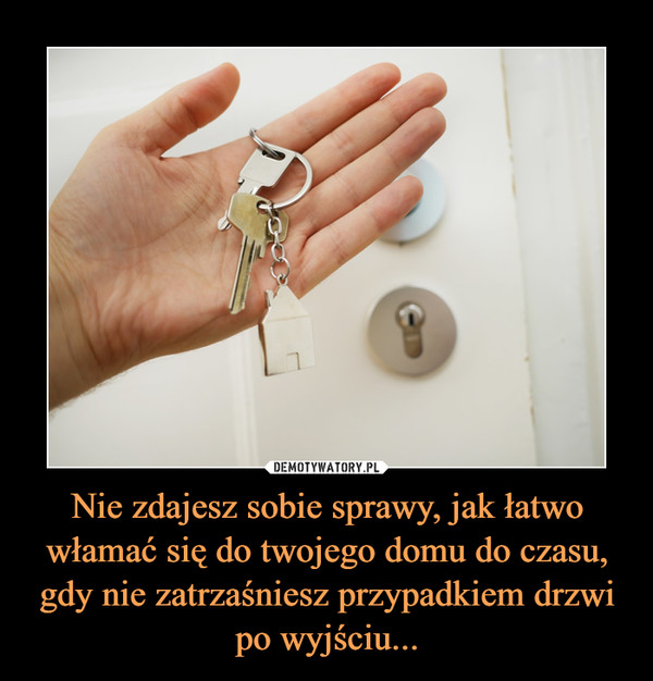 Nie zdajesz sobie sprawy, jak łatwo włamać się do twojego domu do czasu, gdy nie zatrzaśniesz przypadkiem drzwi po wyjściu... –