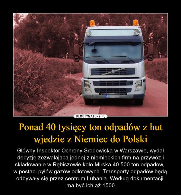 Ponad 40 tysięcy ton odpadów z hut wjedzie z Niemiec do Polski – Główny Inspektor Ochrony Środowiska w Warszawie, wydał decyzję zezwalającą jednej z niemieckich firm na przywóz i składowanie w Rębiszowie koło Mirska 40 500 ton odpadów, w postaci pyłów gazów odlotowych. Transporty odpadów będą odbywały się przez centrum Lubania. Według dokumentacji ma być ich aż 1500