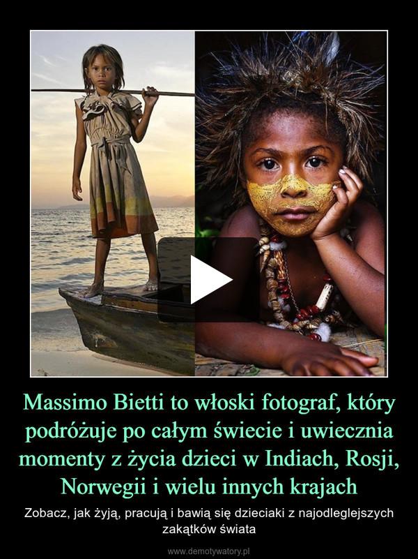 Massimo Bietti to włoski fotograf, który podróżuje po całym świecie i uwiecznia momenty z życia dzieci w Indiach, Rosji, Norwegii i wielu innych krajach – Zobacz, jak żyją, pracują i bawią się dzieciaki z najodleglejszych zakątków świata