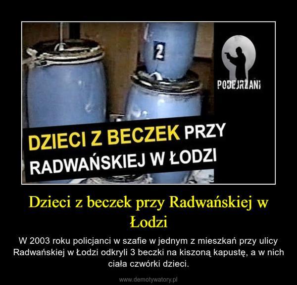 Dzieci z beczek przy Radwańskiej w Łodzi – W 2003 roku policjanci w szafie w jednym z mieszkań przy ulicy Radwańskiej w Łodzi odkryli 3 beczki na kiszoną kapustę, a w nich ciała czwórki dzieci.