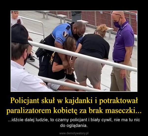 Policjant skuł w kajdanki i potraktował paralizatorem kobietę za brak maseczki... – ...idźcie dalej ludzie, to czarny policjant i biały cywil, nie ma tu nic do oglądania.