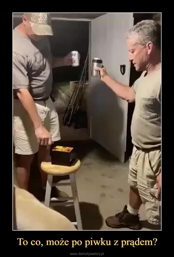 To co, może po piwku z prądem? –
