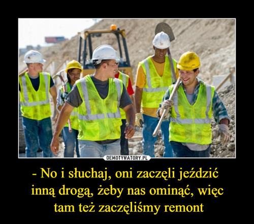 - No i słuchaj, oni zaczęli jeździć  inną drogą, żeby nas ominąć, więc  tam też zaczęliśmy remont