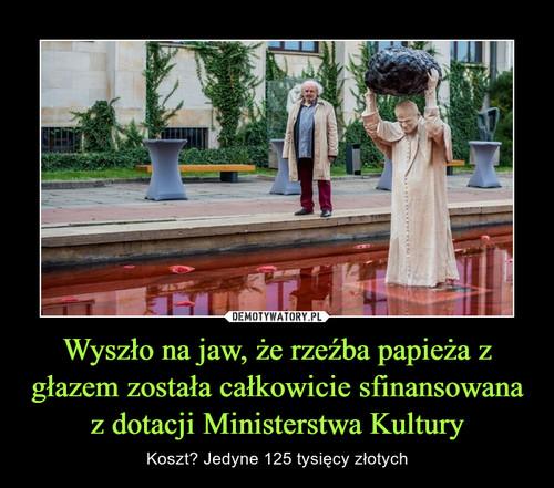 Wyszło na jaw, że rzeźba papieża z głazem została całkowicie sfinansowana z dotacji Ministerstwa Kultury