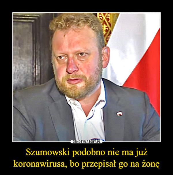 Szumowski podobno nie ma już koronawirusa, bo przepisał go na żonę –