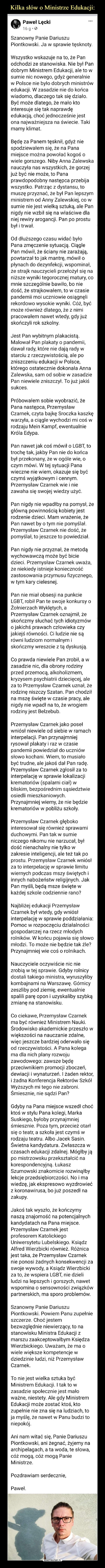 –  Paweł Lęcki1ti6 nSgoaponsfsocdrizendh.S  · Szanowny Panie Dariuszu Piontkowski. Ja w sprawie tęsknoty. Wszystko wskazuje na to, że Pan odchodzi ze stanowiska. Nie był Pan dobrym Ministrem Edukacji, ale to w sumie nic nowego, gdyż generalnie w Polsce nie było dobrych ministrów edukacji. W zasadzie nie do końca wiadomo, dlaczego tak się działo. Być może dlatego, że mało kto interesuje się tak naprawdę edukacją, choć jednocześnie jest ona najważniejsza na świecie. Taki mamy klimat. Będę za Panem tęsknił, gdyż nie spodziewałem się, że na Pana miejsce można powołać kogoś o wiele gorszego. Niby Anna Zalewska nauczyła nas wszystkich, że gorzej już być nie może, to Pana prawdopodobny następca przebija wszystko. Patrząc z dystansu, to muszę przyznać, że był Pan lepszym ministrem od Anny Zalewskiej, co w sumie nie jest wielką sztuką, ale Pan nigdy nie wzbił się na właściwe dla niej rewiry arogancji. Pan po prostu był i trwał. Od dłuższego czasu widać było Pana zmęczenie sytuacją. Ciągle Pan mówił, że ściany nie zarażają, powtarzał to jak mantrę, mówił o płynach do dezynfekcji, wspominał, że strajk nauczycieli przełożył się na niższe wyniki tegorocznej matury, co mnie szczególnie bawiło, bo nie dość, że strajkowałem, to w czasie pandemii moi uczniowie osiągnęli rekordowo wysokie wyniki. Cóż, być może również dlatego, że z nimi pracowałem nawet wtedy, gdy już skończyli rok szkolny. Jest Pan wybitnym plakacistą. Malował Pan plakaty o pandemii, dawał rady, które nie dają rady w starciu z rzeczywistością, ale po zniszczeniu edukacji w Polsce, którego ostatecznie dokonała Anna Zalewska, sam od sobie w zasadzie Pan niewiele zniszczył. To już jakiś sukces. Próbowałem sobie wyobrazić, że Pana następca, Przemysław Czarnek, czyta bajkę Sroczka kaszkę warzyła, a ciągle wychodzi mi coś w rodzaju Mein Kampf, ewentualnie Króla Edypa. Pan nawet jak coś mówił o LGBT, to trochę tak, jakby Pan nie do końca był przekonany, że w ogóle wie, o czym mówi. W tej sytuacji Pana wieczne nie wiem, oka