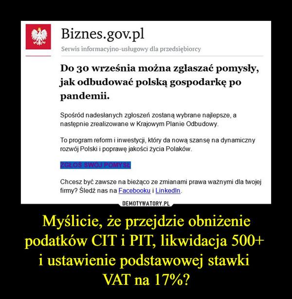 Myślicie, że przejdzie obniżenie podatków CIT i PIT, likwidacja 500+ i ustawienie podstawowej stawki VAT na 17%? –  Biznes.gov.pl Serwis informacyino-uslugowy dla przedsiębiorcy Do 30 września można zgłaszać pomysły, jak odbudować polską gospodarkę po pandemii. Spośród nadesłanych zgłoszeń zostaną wybrane najlepsze, a następnie zrealizowane w Krajowym Planie Odbudowy To program reform i inwestycji, który da nową szansę na dynamiczny rozwój Polski i poprawę jakości rycia Polaków. Chcesz być zawsze na bieząco ze zmianami prawa waznymi dla twojej firmy, Śledź nas na Facebooku i Lin kotlin