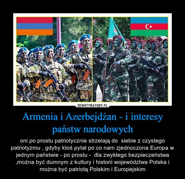 Armenia i Azerbejdżan - i interesy państw narodowych – oni po prostu patriotycznie strzelają do  siebie z czystego patriotyzmu , gdyby ktoś pytał po co nam zjednoczona Europa w jednym państwie - po prostu -  dla zwykłego bezpieczeństwa ,można być dumnym z kultury i historii województwa Polska i można być patriotą Polskim i Europejskim