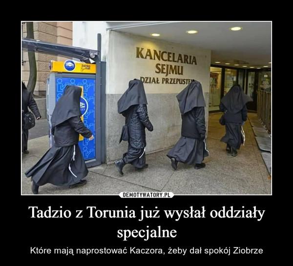Tadzio z Torunia już wysłał oddziały specjalne – Które mają naprostować Kaczora, żeby dał spokój Ziobrze