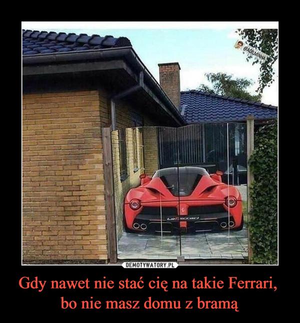 Gdy nawet nie stać cię na takie Ferrari, bo nie masz domu z bramą –