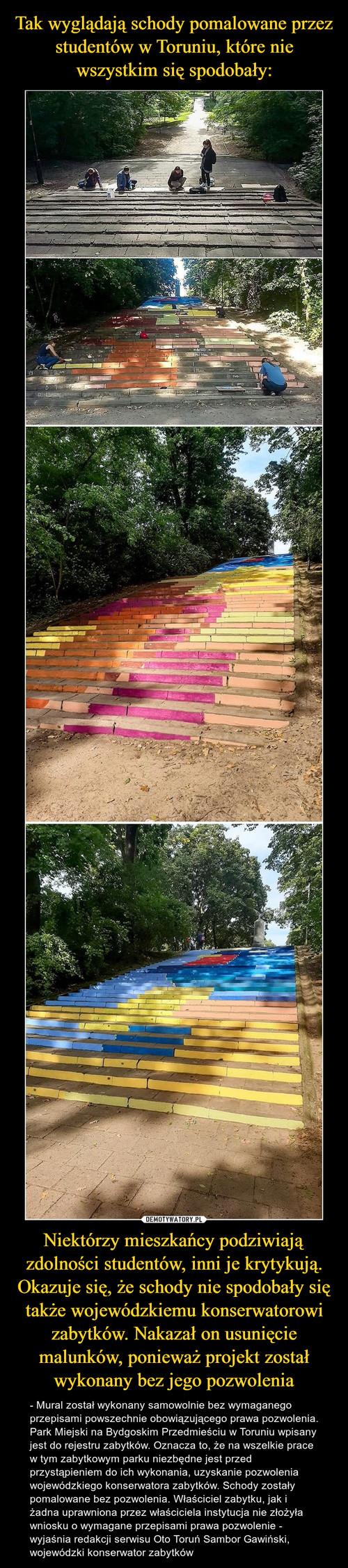 Tak wyglądają schody pomalowane przez studentów w Toruniu, które nie wszystkim się spodobały: Niektórzy mieszkańcy podziwiają zdolności studentów, inni je krytykują. Okazuje się, że schody nie spodobały się także wojewódzkiemu konserwatorowi zabytków. Nakazał on usunięcie malunków, ponieważ projekt został wykonany bez jego pozwolenia