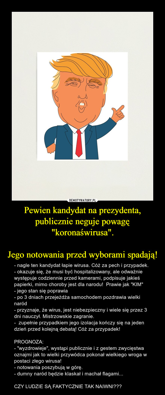 """Pewien kandydat na prezydenta, publicznie neguje powagę """"koronaświrusa"""".Jego notowania przed wyborami spadają! – - nagle ten kandydat łapie wirusa. Cóż za pech i przypadek.- okazuje się, że musi być hospitalizowany, ale odważnie występuje codziennie przed kamerami, podpisuje jakieś papierki, mimo choroby jest dla narodu!  Prawie jak """"KIM""""- jego stan się poprawia- po 3 dniach przejeżdża samochodem pozdrawia wielki naród- przyznaje, że wirus, jest niebezpieczny i wiele się przez 3 dni nauczył. Mistrzowskie zagranie. -  zupełnie przypadkiem jego izolacja kończy się na jeden dzień przed kolejną debatą! Cóż za przypadek!PROGNOZA:- """"wyzdrowieje"""", wystąpi publicznie i z gestem zwycięstwa oznajmi jak to wielki przywódca pokonał wielkiego wroga w postaci złego wirusa!- notowania poszybują w górę.- dumny naród będzie klaskał i machał flagami...CZY LUDZIE SĄ FAKTYCZNIE TAK NAIWNI???"""