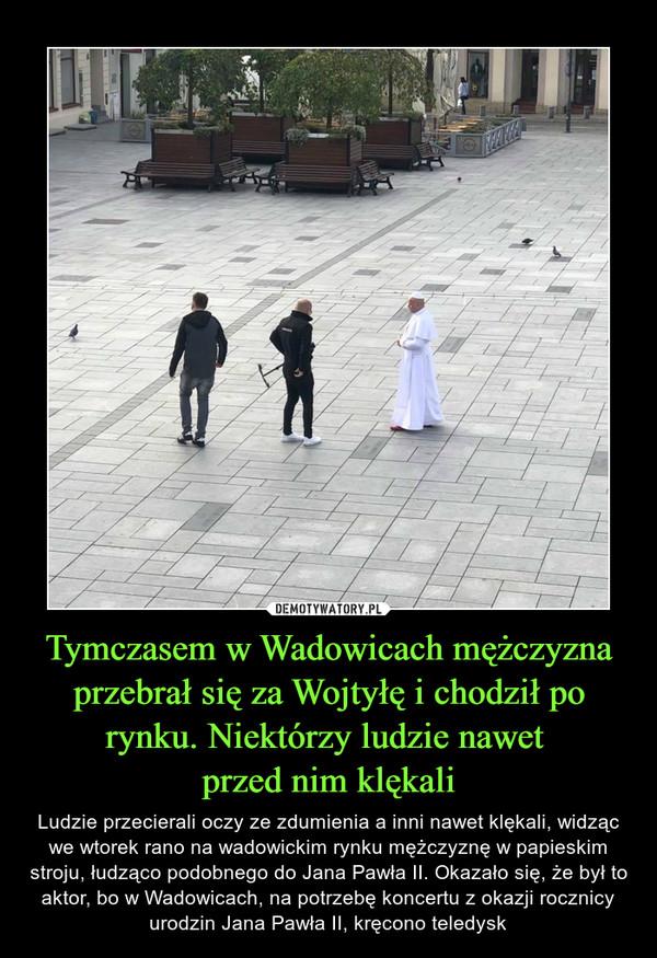 Tymczasem w Wadowicach mężczyzna przebrał się za Wojtyłę i chodził po rynku. Niektórzy ludzie nawet przed nim klękali – Ludzie przecierali oczy ze zdumienia a inni nawet klękali, widząc we wtorek rano na wadowickim rynku mężczyznę w papieskim stroju, łudząco podobnego do Jana Pawła II. Okazało się, że był to aktor, bo w Wadowicach, na potrzebę koncertu z okazji rocznicy urodzin Jana Pawła II, kręcono teledysk