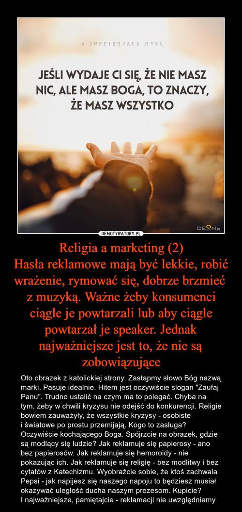Religia a marketing (2) Hasła reklamowe mają być lekkie, robić wrażenie, rymować się, dobrze brzmieć  z muzyką. Ważne żeby konsumenci ciągle je powtarzali lub aby ciągle powtarzał je speaker. Jednak najważniejsze jest to, że nie są zobowiązujące