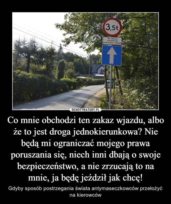 Co mnie obchodzi ten zakaz wjazdu, albo że to jest droga jednokierunkowa? Nie będą mi ograniczać mojego prawa poruszania się, niech inni dbają o swoje bezpieczeństwo, a nie zrzucają to na mnie, ja będę jeździł jak chcę! – Gdyby sposób postrzegania świata antymaseczkowców przełożyć na kierowców