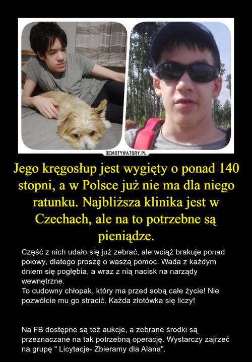 Jego kręgosłup jest wygięty o ponad 140 stopni, a w Polsce już nie ma dla niego ratunku. Najbliższa klinika jest w Czechach, ale na to potrzebne są pieniądze.