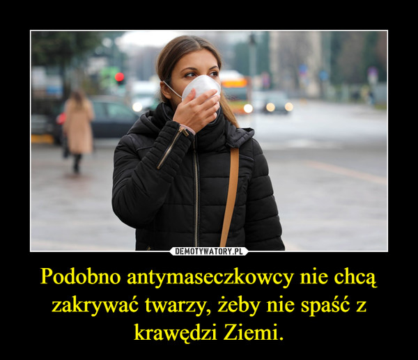 Podobno antymaseczkowcy nie chcą zakrywać twarzy, żeby nie spaść z krawędzi Ziemi. –