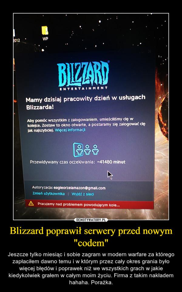 """Blizzard poprawił serwery przed nowym """"codem"""" – Jeszcze tylko miesiąc i sobie zagram w modern warfare za którego zapłaciłem dawno temu i w którym przez cały okres grania było więcej błędów i poprawek niż we wszystkich grach w jakie kiedykolwiek grałem w całym moim życiu. Firma z takim nakładem hahaha. Porażka."""