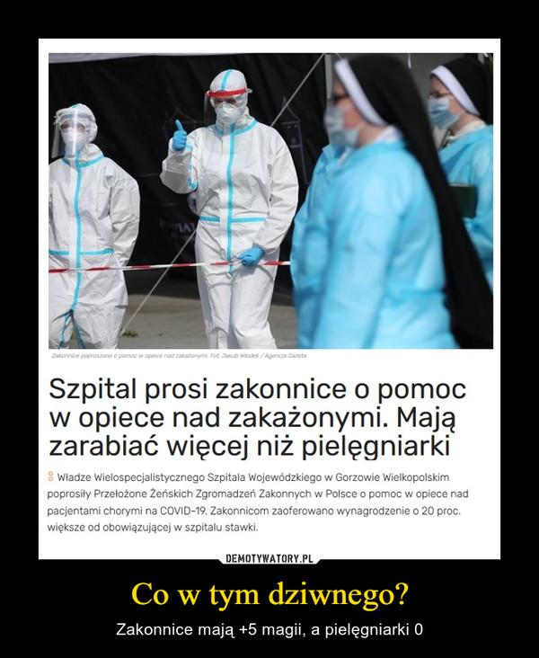 Co w tym dziwnego? – Zakonnice mają +5 magii, a pielęgniarki 0 Szpital prosi zakonnice o pomoc w opiece nad zakażonymi. Mają zarabiać więcej niż pielęgniarki Władze Wielospecjalistycznego Szpitala Wojewódzkiego w Gorzowie Wielkopolskim poprosiły Przełożone Żeńskich Zgromadzeń Zakonnych w Polsce o pomoc w opiece nad pacjentami chorymi na COVID-19. Zakonnicom zaoferowano wynagrodzenie o 20 proc. większe od obowiązującej w szpitalu stawki.
