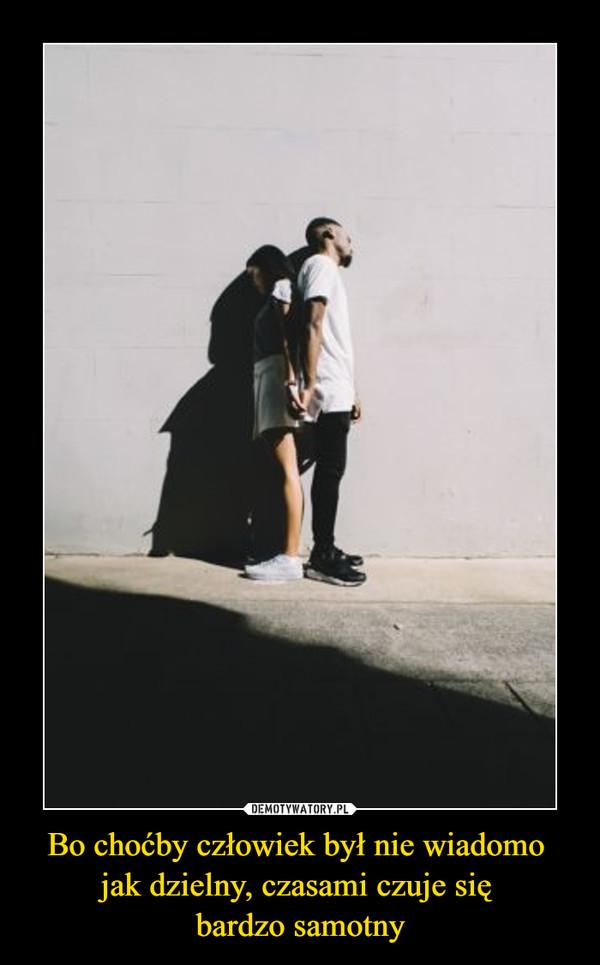Bo choćby człowiek był nie wiadomo jak dzielny, czasami czuje się bardzo samotny –