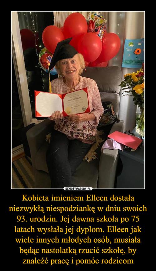 Kobieta imieniem Elleen dostała niezwykłą niespodziankę w dniu swoich 93. urodzin. Jej dawna szkoła po 75 latach wysłała jej dyplom. Elleen jak wiele innych młodych osób, musiała będąc nastolatką rzucić szkołę, by znaleźć pracę i pomóc rodzicom