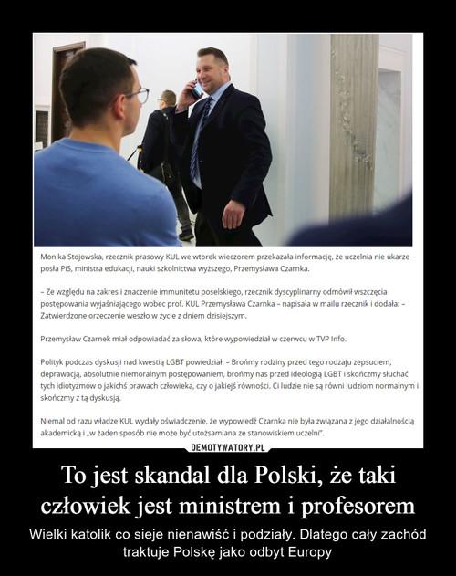 To jest skandal dla Polski, że taki człowiek jest ministrem i profesorem