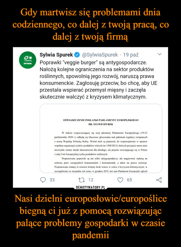 """Nasi dzielni europosłowie/europoślice biegną ci już z pomocą rozwiązując palące problemy gospodarki w czasie pandemii –  Sylwia SpurekPoprawki """"veggie burger"""" są antygospodarcze.Nałożą kolejne ograniczenia na sektor produktówroślinnych, spowolnią jego rozwój, naruszą prawakonsumenckie. Zagłosuję przeciw, bo chcę, aby UEprzestała wspierać przemysł mięsny i zaczęłaskutecznie walczyć z kryzysem klimatycznym.@SylwiaSpurek · 19 paźSPUREKOŚWIADZCZENIE POSŁANKI PARLAMENTU EUROPEJSKIEGODR. SYLWII SPUREKW trakcie rozpoczynającej się sesji plenarnej Parlamentu Europejskiego (19-23października 2020 r.) odbędą się kluczowe głosowania nad pakietem regulacji związanychz nową Wspólną Polityką Rolną. Wśród nich są poprawki do rozporządzenia w sprawiewspólnej organizacji rynków produktów rolnych (nr 1308/2013), których przyjęcie może miećniezwykle istotne skutki ekonomiczne dla młlodego, ale prężnie rozwijającego się w Polscei całej Unii Europejskiej rynku produktów roślinnych.Proponowane poprawki są nie tylko antygospodarcze, ale negatywnie wpłyną naochronę praw europejskich konsumentów i konsumentek, a także na prawa zwierząt.Proponowane zmiany to również kolejny krok wstecz w walce z kryzysem klimatycznym, wszczególności że niespełna rok temu, w grudniu 2019, ten sam Parlament Europejski ogłosił3327 1265"""