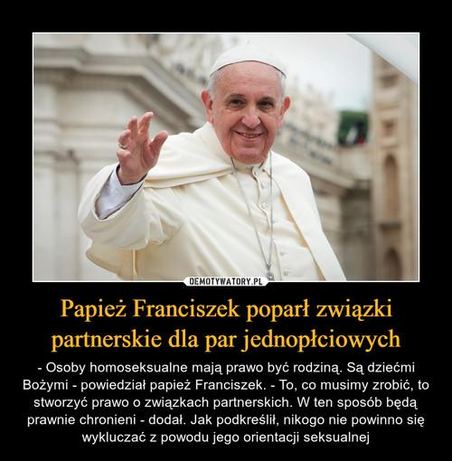 Papież Franciszek poparł związki partnerskie dla par jednopłciowych