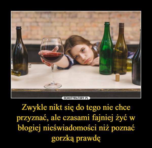 Zwykle nikt się do tego nie chce przyznać, ale czasami fajniej żyć w błogiej nieświadomości niż poznać gorzką prawdę –