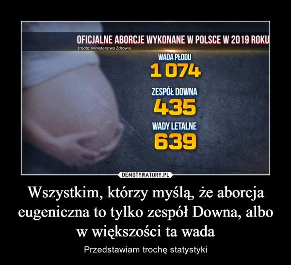Wszystkim, którzy myślą, że aborcja eugeniczna to tylko zespół Downa, albo w większości ta wada – Przedstawiam trochę statystyki