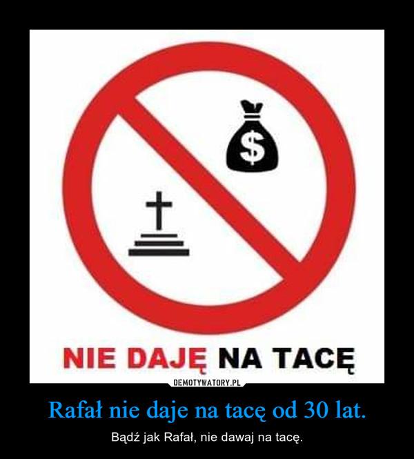 Rafał nie daje na tacę od 30 lat. – Bądź jak Rafał, nie dawaj na tacę.