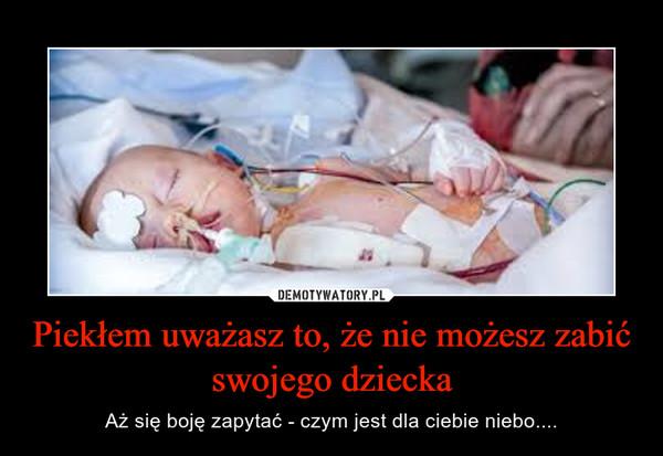 Piekłem uważasz to, że nie możesz zabić swojego dziecka – Aż się boję zapytać - czym jest dla ciebie niebo....