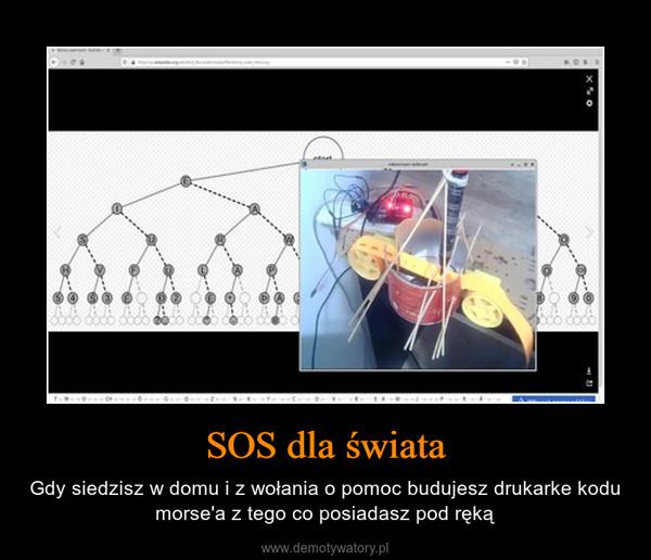 SOS dla świata – Gdy siedzisz w domu i z wołania o pomoc budujesz drukarke kodu morse'a z tego co posiadasz pod ręką