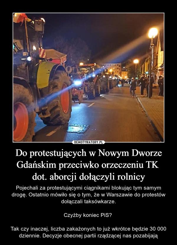 Do protestujących w Nowym Dworze Gdańskim przeciwko orzeczeniu TK dot. aborcji dołączyli rolnicy – Pojechali za protestującymi ciągnikami blokując tym samym drogę. Ostatnio mówiło się o tym, że w Warszawie do protestów dołączali taksówkarze.Czyżby koniec PiS? Tak czy inaczej, liczba zakażonych to już wkrótce będzie 30 000 dziennie. Decyzje obecnej partii rządzącej nas pozabijają