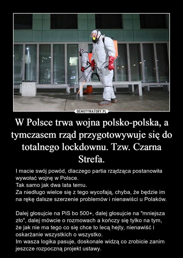 """W Polsce trwa wojna polsko-polska, a tymczasem rząd przygotowywuje się do totalnego lockdownu. Tzw. Czarna Strefa. – I macie swój powód, dlaczego partia rządząca postanowiła wywołać wojnę w Polsce.  Tak samo jak dwa lata temu.Za niedługo wielce się z tego wycofają, chyba, że będzie im na rękę dalsze szerzenie problemów i nienawiści u Polaków. Dalej głosujcie na PiS bo 500+, dalej głosujcie na """"mniejsza zło"""", dalej mówcie o rozmowach a kończy się tylko na tym, że jak nie ma tego co się chce to lecą hejty, nienawiść i oskarżanie wszystkich o wszystko. Im wasza logika pasuje, doskonale widzą co zrobicie zanim jeszcze rozpoczną projekt ustawy."""