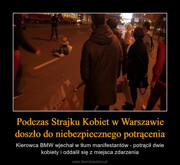 Podczas Strajku Kobiet w Warszawiedoszło do niebezpiecznego potrącenia – Kierowca BMW wjechał w tłum manifestantów - potrącił dwie kobiety i oddalił się z miejsca zdarzenia