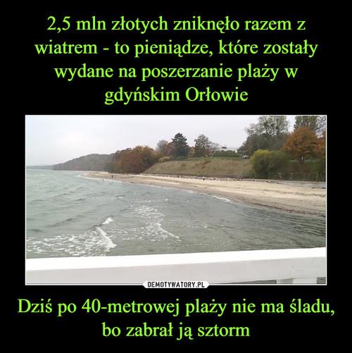 2,5 mln złotych zniknęło razem z wiatrem - to pieniądze, które zostały wydane na poszerzanie plaży w gdyńskim Orłowie Dziś po 40-metrowej plaży nie ma śladu, bo zabrał ją sztorm