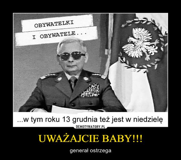 UWAŻAJCIE BABY!!! – generał ostrzega